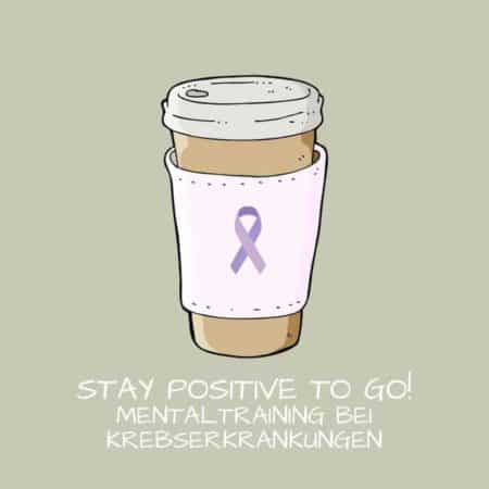 Stay Positive with Cancer To Go! Mentaltraining bei Krebserkrankungen